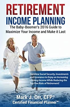 Retirement Income Planning: The Baby-Boomers 2016 Guide to Maximize Your Income and Make it Last