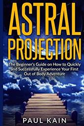 Astral Projection: The Beginner's Guide on How to Quickly and Successfully Experience Your First Out of Body Adventure 23419508