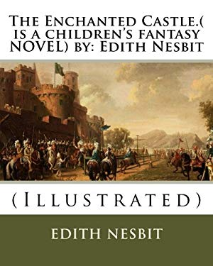The Enchanted Castle.( is a children's fantasy NOVEL) by: Edith Nesbit: (Illustrated)