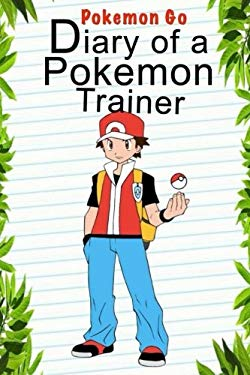 Pokemon Go: Diary Of A Pokemon Trainer (Pokemon Books) (Volume 1)