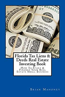 Florida Tax Liens & Deeds Real Estate Investing Book: How To Start & Finance Your Real Estate Small Business