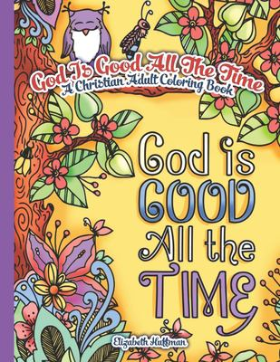 God Is Good All The Time: A Christian Adult Coloring Book