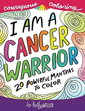 I Am A Cancer Warrior: An Adult Coloring Book for Encouragement, Strength and Positive Vibes: 20 Powerful Mantras To Color (Courageous Coloring) (Volu