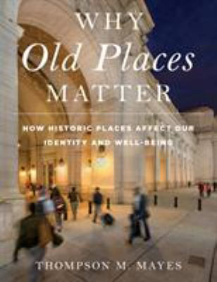 Why Old Places Matter: How Historic Places Affect Our Identity and Well-Being (American Association for State and Local History)