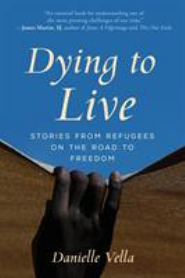 Dying to Live: Stories from Refugees on the Road to Freedom