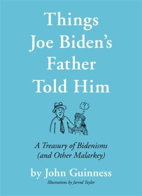 Things Joe Biden's Father Told Him: A Treasury of Bidenisms (and Other Malarkey)