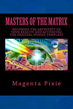 Masters of the Matrix: Becoming the Architect of Your Reality and Activating the Original Human Template