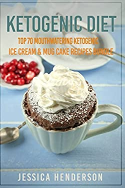Ketogenic Diet: Top 70 Mouthwatering Ketogenic Ice Cream & Mug Cake Recipes Bundle (Volume 2) : (High Fat Low Carb...Keto Diet, Weight Loss, Diabetes)