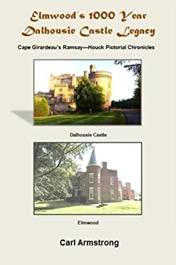 Elmwood's 1000 Year Dalhousie Castle Legacy: Cape Girardeau's Ramsay--Houck Pictorial Chronicles