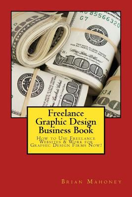 Freelance Graphic Design Business Book: How to Use Freelance Websites & Work for Graphic Design Firms Now!