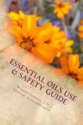 Essential Oils Use & Safety, 2nd Ed.: Safe & Practical Use Information from an Experienced Clinical Aromatherapist