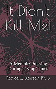 It Didn't Kill Me: A Memoir: Pressing During Trying Times