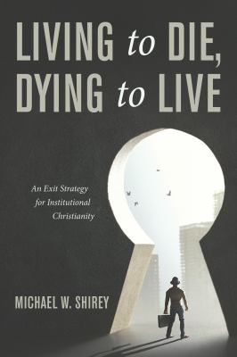 Living to Die, Dying to Live: An Exit Strategy for Institutional Christianity