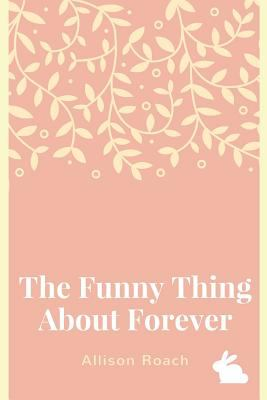 The Funny Thing About Forever: A Collection of Poems