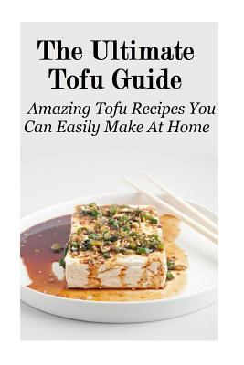 The Ultimate Tofu Guide: Amazing Tofu Recipes You Can Easily Make At Home