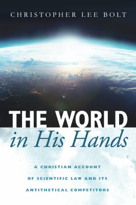 The World in His Hands: A Christian Account of Scientific Law and its Antithetical Competitors