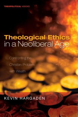 Theological Ethics in a Neoliberal Age: Confronting the Christian Problem with Wealth (Theopolitical Visions)