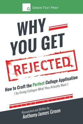 Why You Get Rejected: How to Craft the Perfect College Application (by Giving Colleges What They Actually Want)