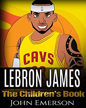 LeBron James: The Children's Book: From A Boy To The King of Basketball. Awesome Illustrations.  Fun, Inspirational and Motivational Life Story of LeB