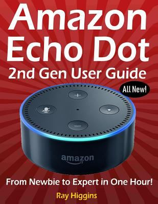 Amazon Echo Dot: Echo Dot User Manual: From Newbie to Expert in One Hour: Echo Dot 2nd Generation User Guide: (Amazon Echo, Amazon Dot, Echo Dot, ...