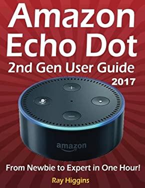 Amazon Echo Dot: Echo Dot User Manual: From Newbie to Expert in One Hour: Echo Dot 2nd Generation User Guide: (Amazon Echo, Amazon Dot, Echo Dot, ...