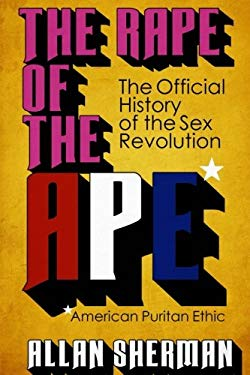 The Rape of the APE*  (*American Puritan Ethic): (The Official History of the Sex Revolution, 1945-1973 : The Obscening of America, an R.S.V.P. (Redee