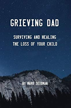 Grieving Dad: Surviving and Healing the Loss of Your Child