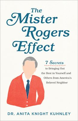 Mister Rogers Effect: 7 Secrets to Bringing Out the Best in Yourself and Others from America's Beloved Neighbor