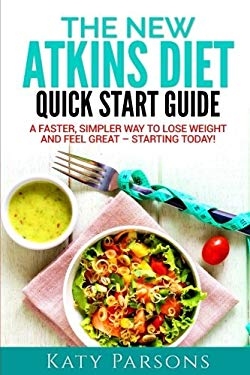 The New Atkins Diet Quick Start Guide: A Faster, Simpler Way to Lose Weight and Feel Great  Starting Today!