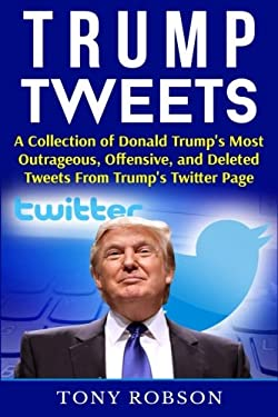 Trump Tweets: A Collection of Donald Trump's Most Outrageous, Offensive, and Deleted Tweets From Trump's Twitter Page
