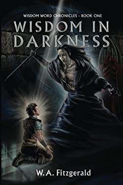 Wisdom In Darkness: The Journey of a Reluctant Hero (The Wisdom Word Chronicles) (Volume 1)