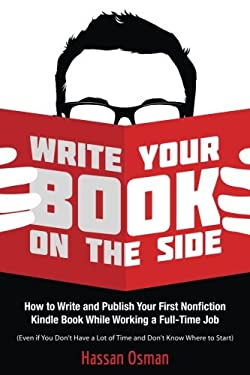 Write Your Book on the Side: How to Write and Publish Your First Nonfiction Kindle Book While Working a Full-Time Job (Even if You Don't Have a Lot of