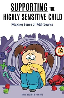 Supporting the Highly Sensitive Child: Making Sense of Meltdowns (My Highly Sensitive Child) (Volume 2)