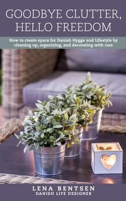 Goodbye Clutter, Hello Freedom: How to Create Space for Danish Hygge and Lifestyle by Cleaning up, Organizing and Decorating with Care (Volume 1)