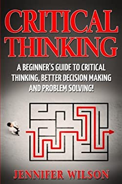 Critical Thinking: A Beginner's Guide to Critical Thinking, Better Decision Making and Problem Solving