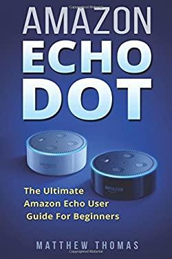 Amazon Echo Dot:  The Ultimate Amazon Echo User Guide For Beginners (Amazon Alexa Book 1, 2nd Generation, Amazon Echo, Dot, Echo Dot, Amazon Echo User