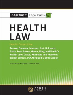 Casenote Legal Briefs for Health Law keyed to Furrow, Greaney, Johnson, Jost, and Schwartz