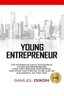 Young Entrepreneur: The stories of eight successful young entrepreneurs, how they became successful and what you can do to be just as successful as th