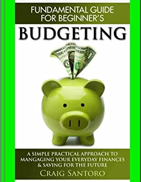 Budgeting: The Fundamental Guide for Beginners.: A simple plactical approach to managing your money, investing & saving for the future. (Business Inve