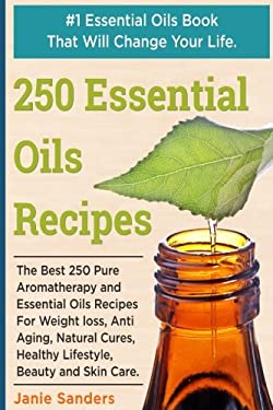 Essential Oils Recipes: The Best 250 Pure Aromatherapy and Essential Oils Recipes For Weight Loss, Anti Aging, Natural Cures, Healthy Lifestyle, ... o
