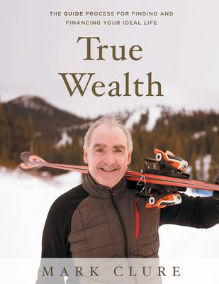 True Wealth: The GUIDE Process for Finding and Financing Your Ideal Life
