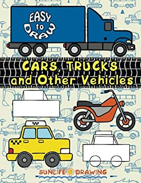 EASY TO DRAW Cars, Trucks and Other Vehicles: Learn and Draw 24 Various Vehicles (How To Draw For Kids) (Volume 1)