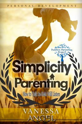 Simplicity Parenting: How to Talk So Kids Will Listen: Child Development, Child Support, Defiant Child, Connected Parenting, Mental Health (Positive P