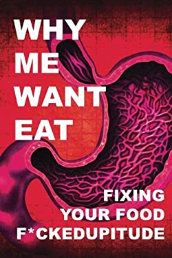 Why Me Want Eat: Fixing Your Food F*ckedupitude