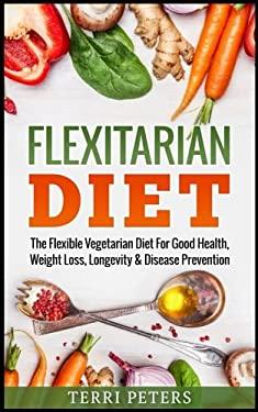 Flexitarian Diet: The Flexible Vegetarian Diet For Good Health, Weight Loss, Longevity & Disease Prevention