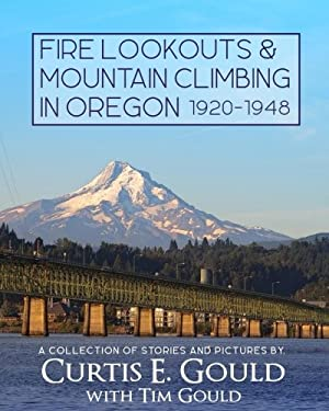 Fire Lookouts & Mountain Climbing in Oregon 1920-1948: A Collection of Stories and Pictures