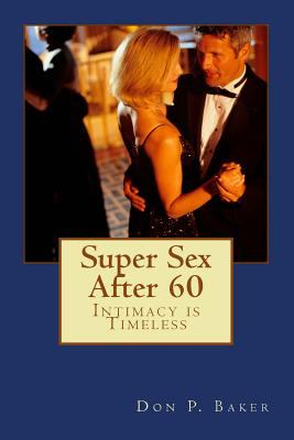 Super Sex After 60 - Intimacy is Timeless: Nutrition, Exercise, and Communication