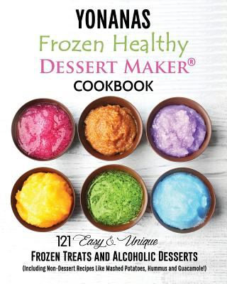 Yonanas: Frozen Healthy Dessert Maker  Cookbook (121 Easy Unique Frozen Treats and Alcoholic Desserts, Including Non-Dessert Recipes Like Mashed Potat