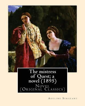 The mistress of Quest; a novel (1895).  By: Adeline Sergeant  (4 July 1851  4 December 1904): Novel  (Original Classics)
