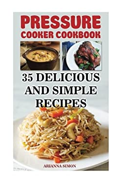 Pressure Cooker Cookbook: 35 Delicious And Simple Recipes
